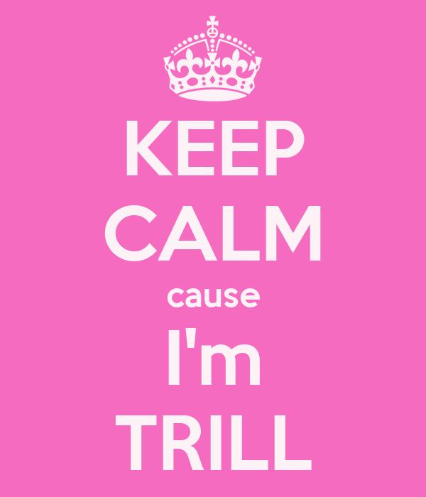 KEEP CALM cause I'm TRILL