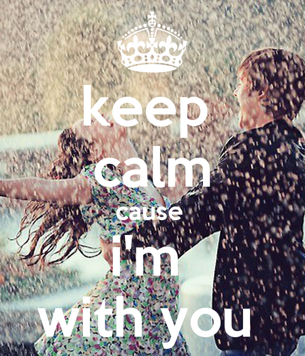 keep  calm cause  i'm  with you