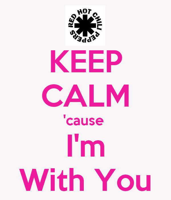 KEEP CALM 'cause  I'm With You