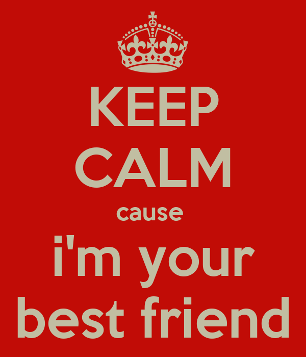 KEEP CALM cause  i'm your best friend
