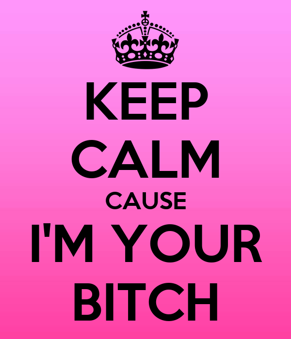 KEEP CALM CAUSE I'M YOUR BITCH