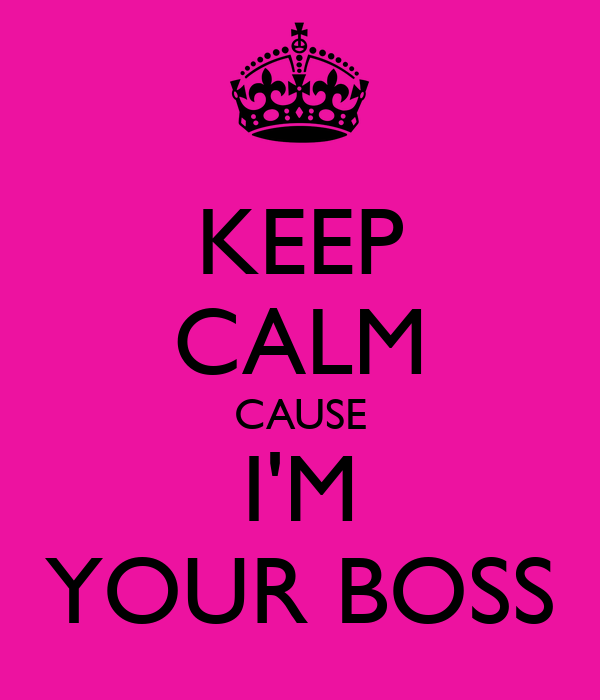 KEEP CALM CAUSE I'M YOUR BOSS
