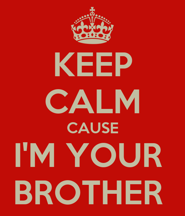 KEEP CALM CAUSE I'M YOUR  BROTHER