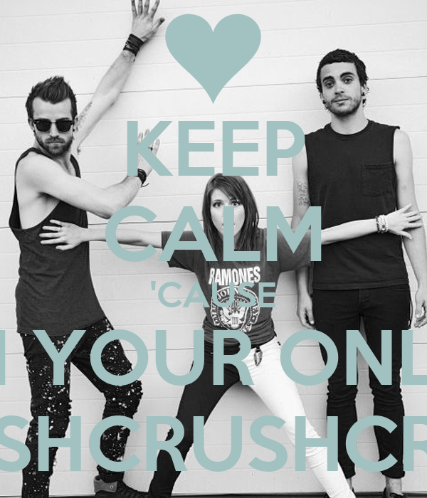 KEEP CALM 'CAUSE I'M YOUR ONLY  CRUSHCRUSHCRUSH