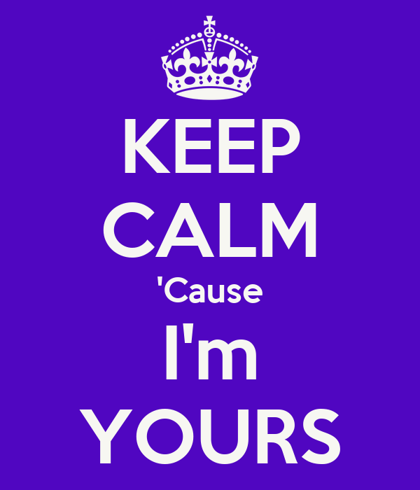 KEEP CALM 'Cause I'm YOURS