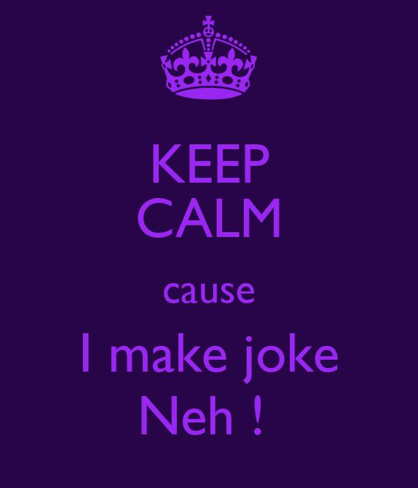 KEEP CALM cause I make joke Neh !
