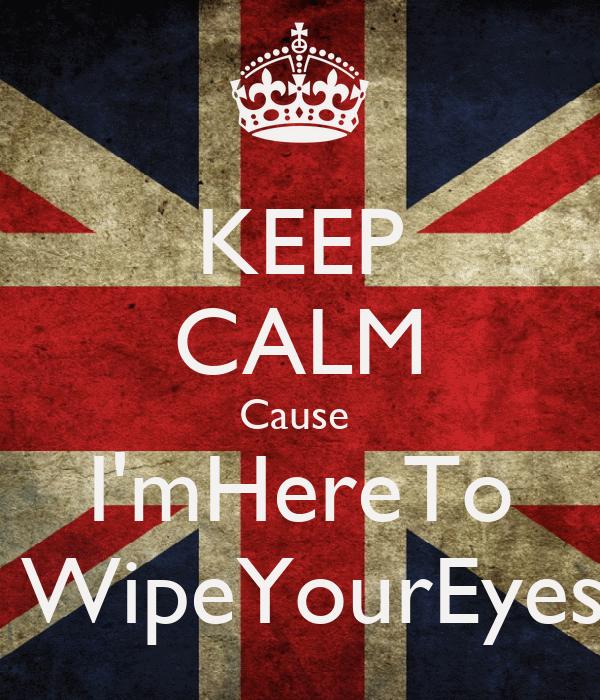 KEEP CALM Cause  I'mHereTo  WipeYourEyes