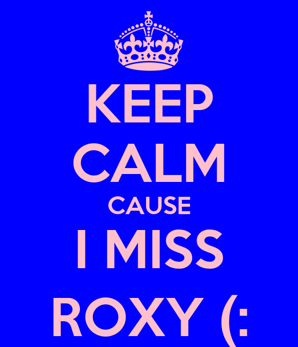 KEEP CALM CAUSE I MISS ROXY (:
