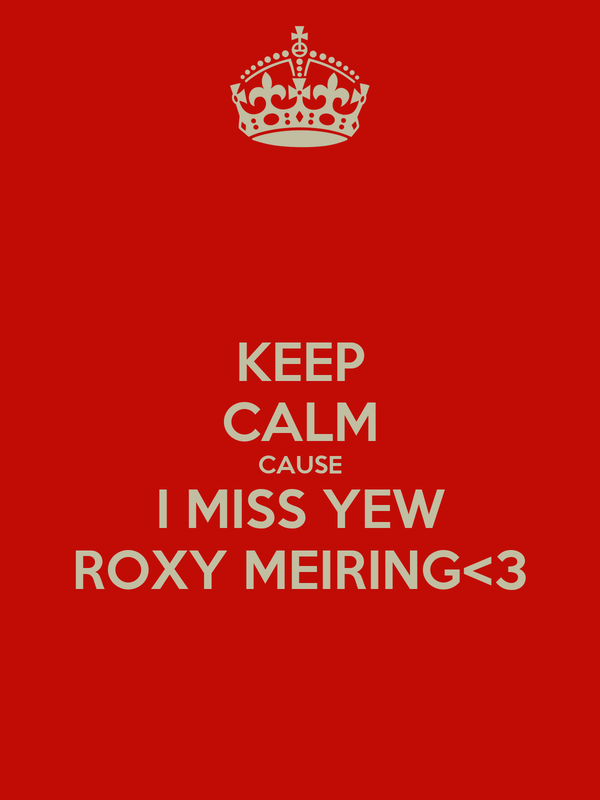 KEEP CALM CAUSE I MISS YEW ROXY MEIRING<3