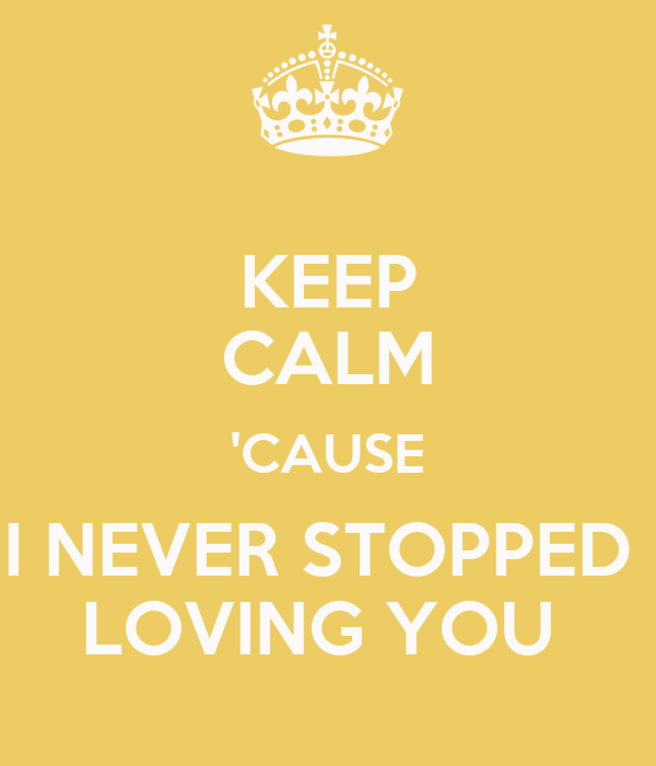 KEEP CALM 'CAUSE I NEVER STOPPED  LOVING YOU