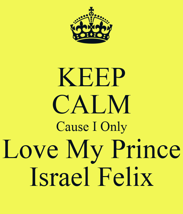 KEEP CALM Cause I Only Love My Prince Israel Felix