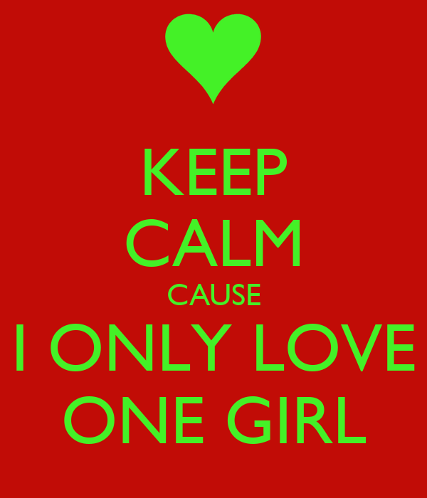 KEEP CALM CAUSE I ONLY LOVE ONE GIRL