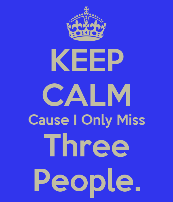 KEEP CALM Cause I Only Miss Three People.