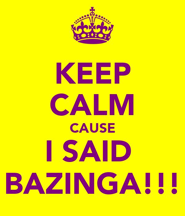 KEEP CALM CAUSE I SAID  BAZINGA!!!