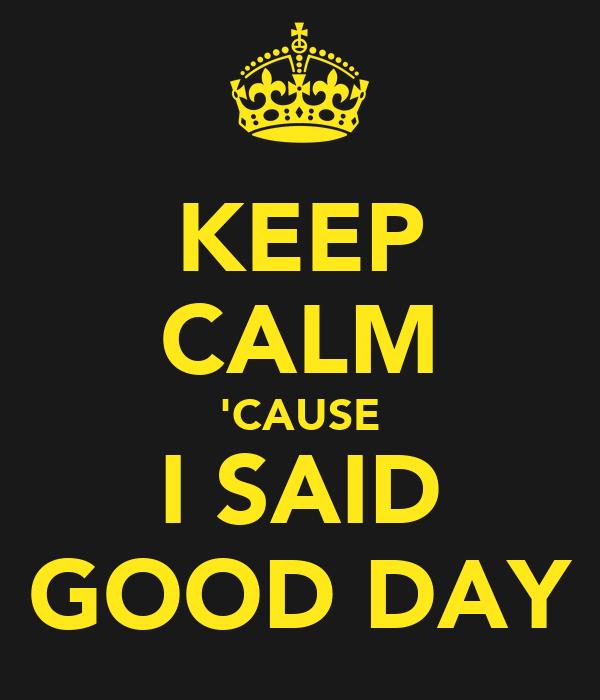 KEEP CALM 'CAUSE I SAID GOOD DAY