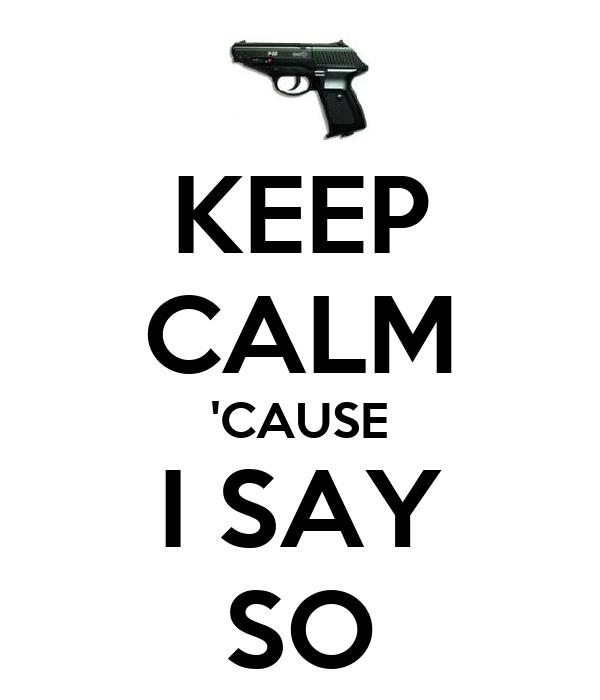 KEEP CALM 'CAUSE I SAY SO