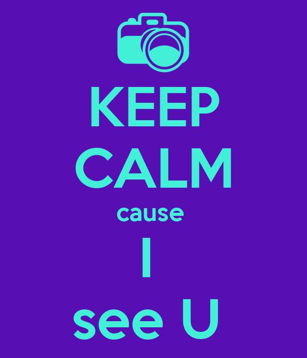 KEEP CALM cause  I  see U