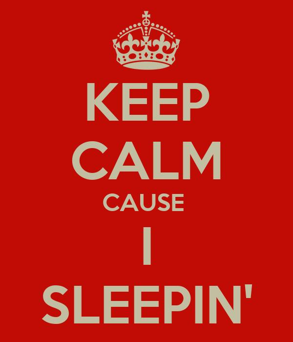 KEEP CALM CAUSE  I SLEEPIN'