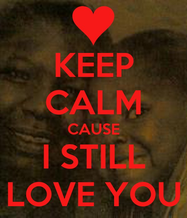 KEEP CALM CAUSE I STILL LOVE YOU