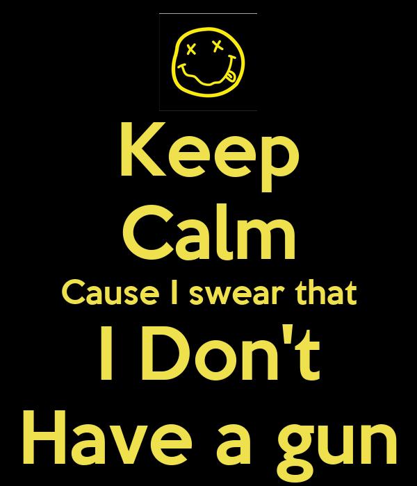 Keep Calm Cause I swear that I Don't Have a gun