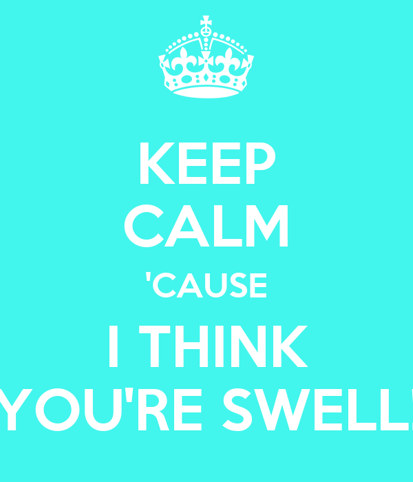 KEEP CALM 'CAUSE I THINK YOU'RE SWELL!