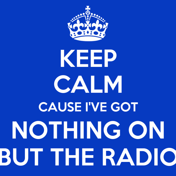 KEEP CALM CAUSE I'VE GOT NOTHING ON BUT THE RADIO