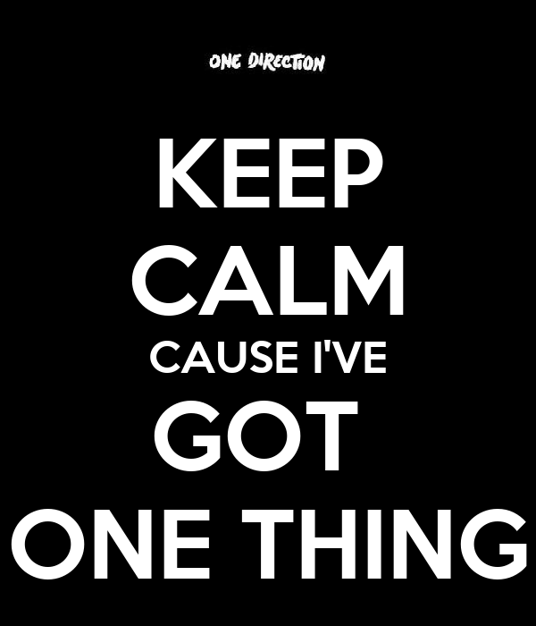KEEP CALM CAUSE I'VE GOT  ONE THING