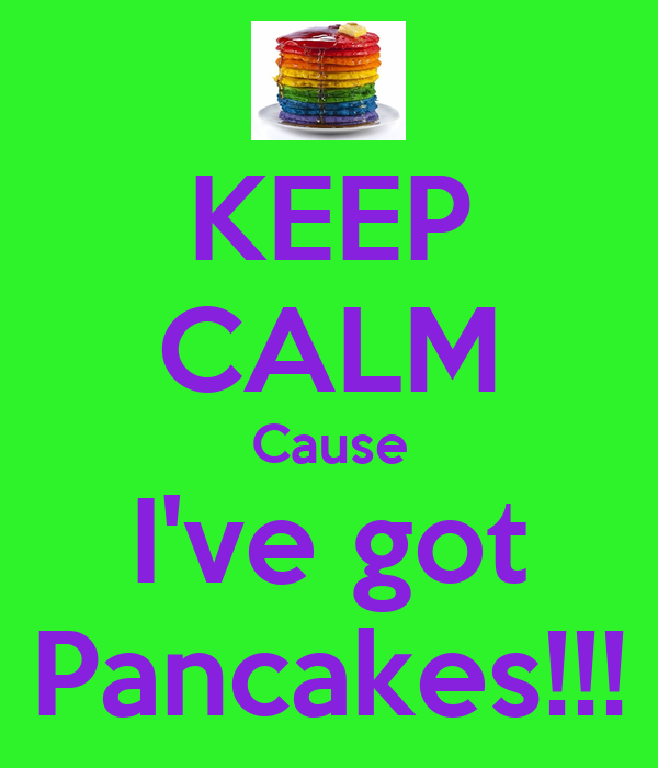 KEEP CALM Cause I've got Pancakes!!!