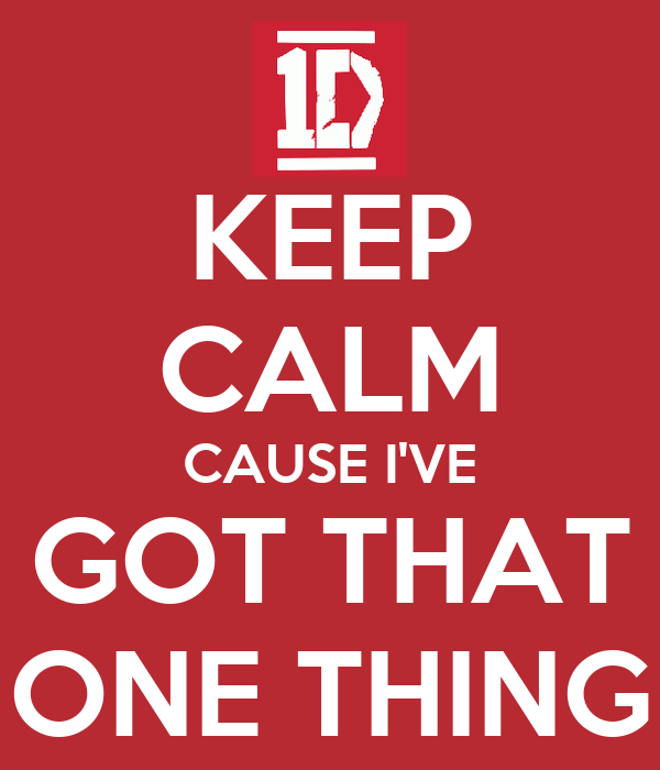 KEEP CALM CAUSE I'VE GOT THAT ONE THING