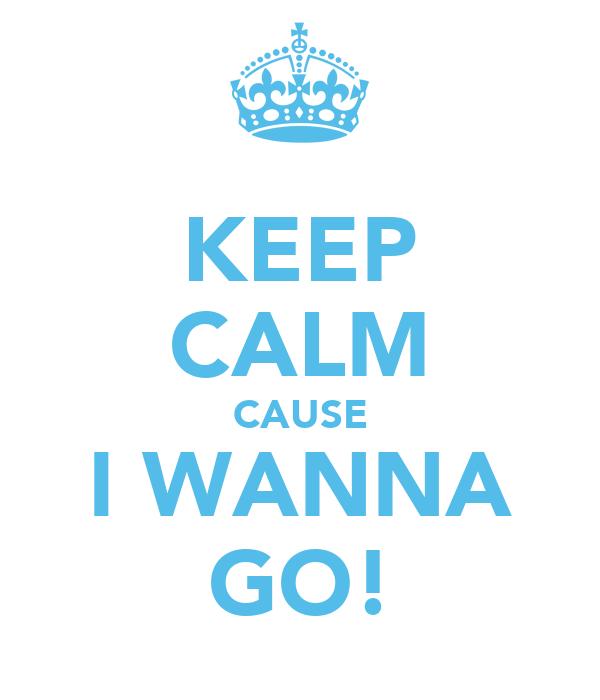 KEEP CALM CAUSE I WANNA GO!