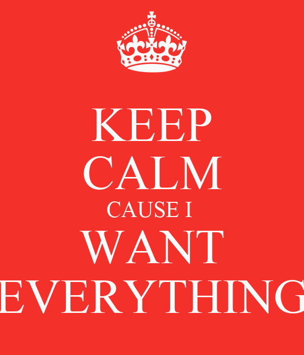 KEEP CALM CAUSE I  WANT EVERYTHING