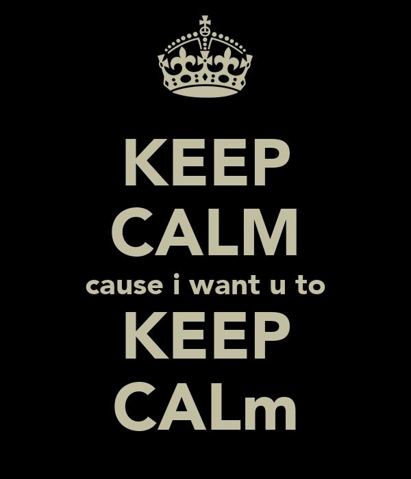 KEEP CALM cause i want u to KEEP CALm