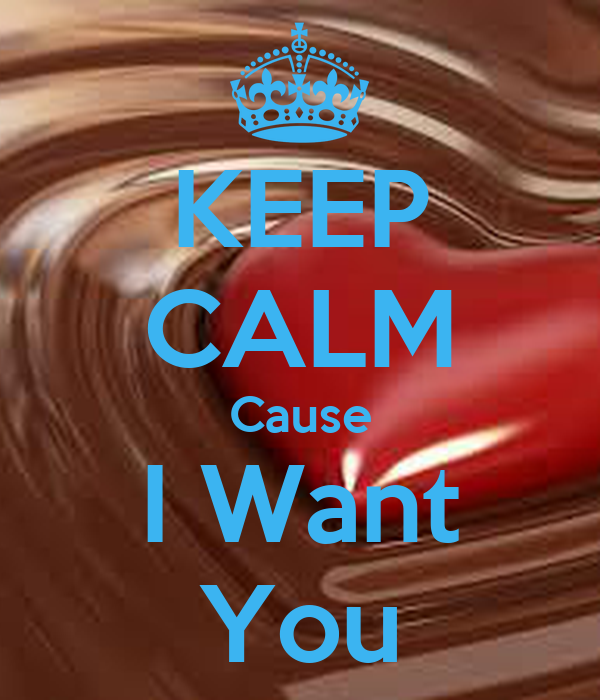KEEP CALM Cause I Want You