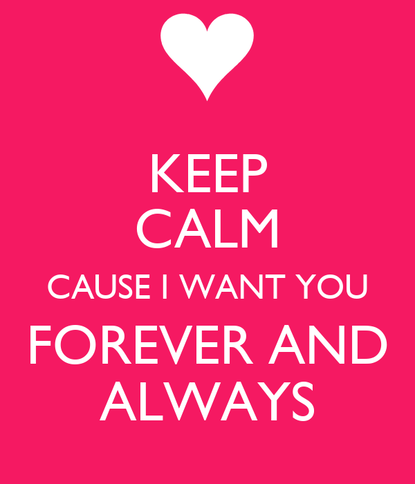 KEEP CALM CAUSE I WANT YOU FOREVER AND ALWAYS Poster ...