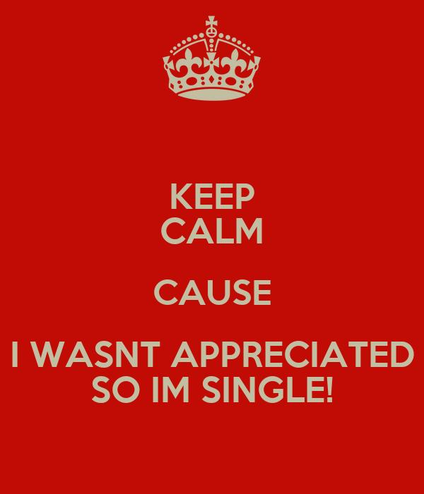 KEEP CALM CAUSE I WASNT APPRECIATED SO IM SINGLE!