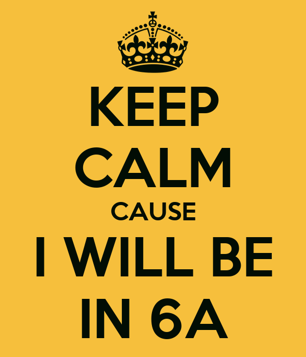 KEEP CALM CAUSE I WILL BE IN 6A