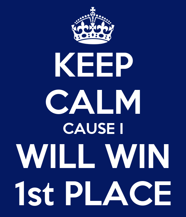KEEP CALM CAUSE I WILL WIN 1st PLACE