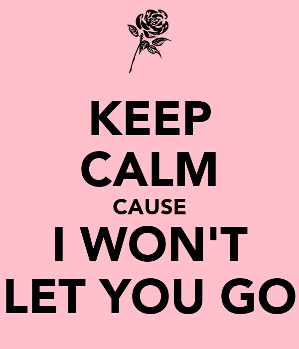 KEEP CALM CAUSE I WON'T LET YOU GO