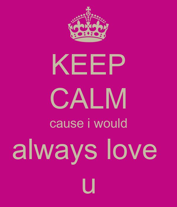 KEEP CALM cause i would always love  u