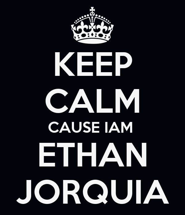 KEEP CALM CAUSE IAM  ETHAN JORQUIA