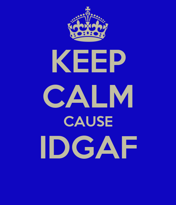 KEEP CALM CAUSE IDGAF