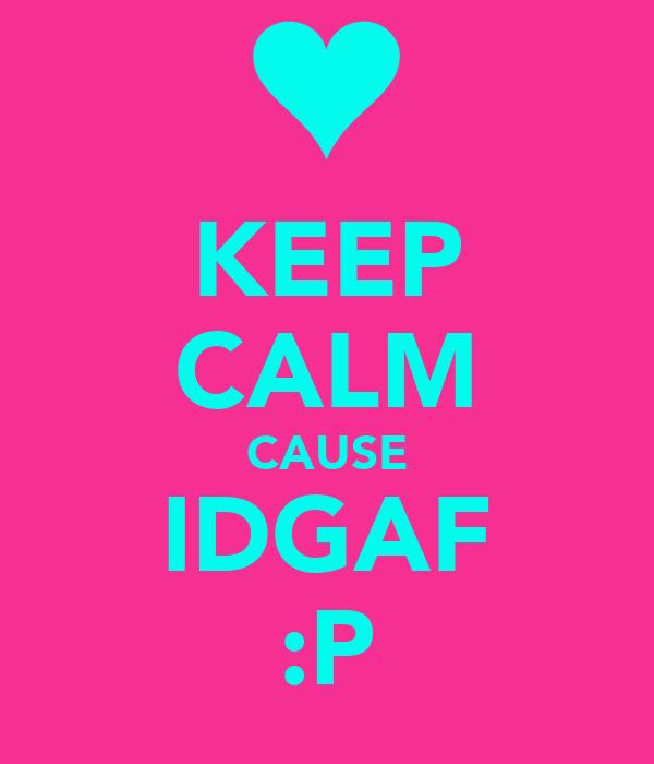 KEEP CALM CAUSE IDGAF :P
