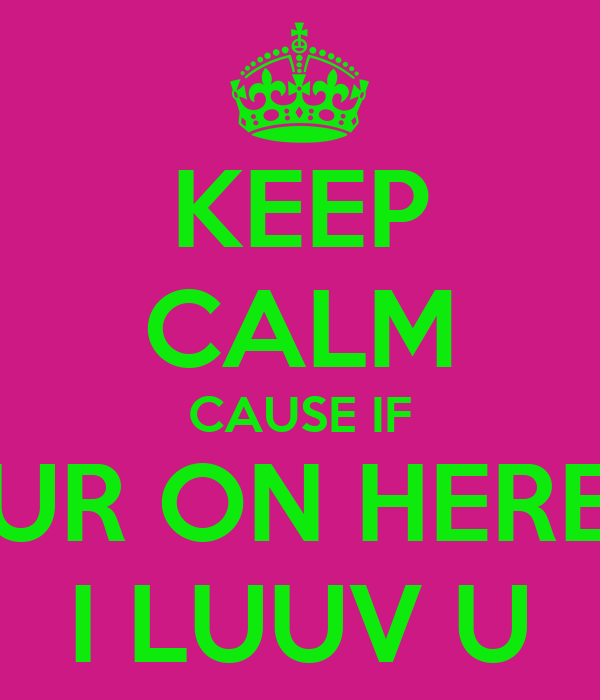 KEEP CALM CAUSE IF UR ON HERE I LUUV U