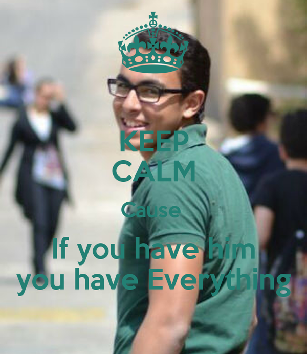 KEEP CALM Cause  If you have him you have Everything