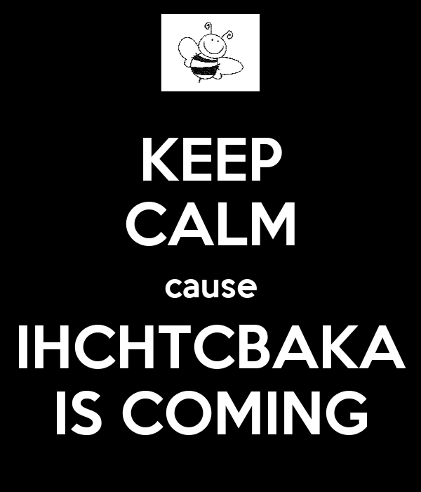 KEEP CALM cause IHCHTCBAKA IS COMING