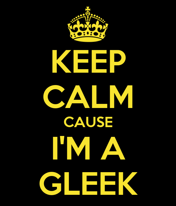 KEEP CALM CAUSE I'M A GLEEK