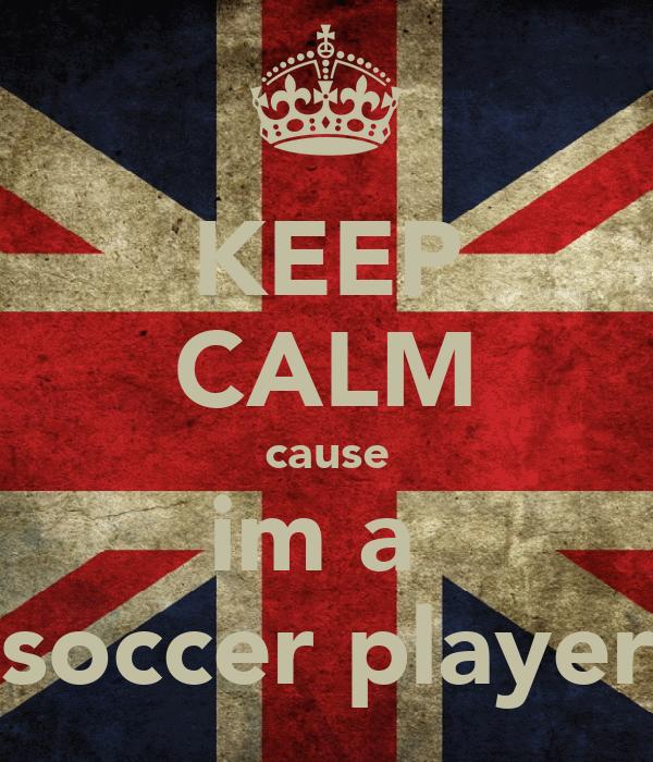 KEEP CALM cause im a  soccer player