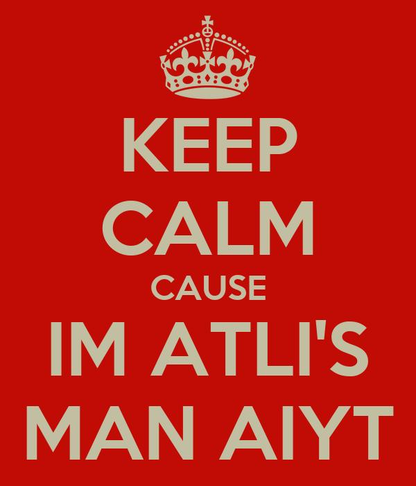 KEEP CALM CAUSE IM ATLI'S MAN AIYT