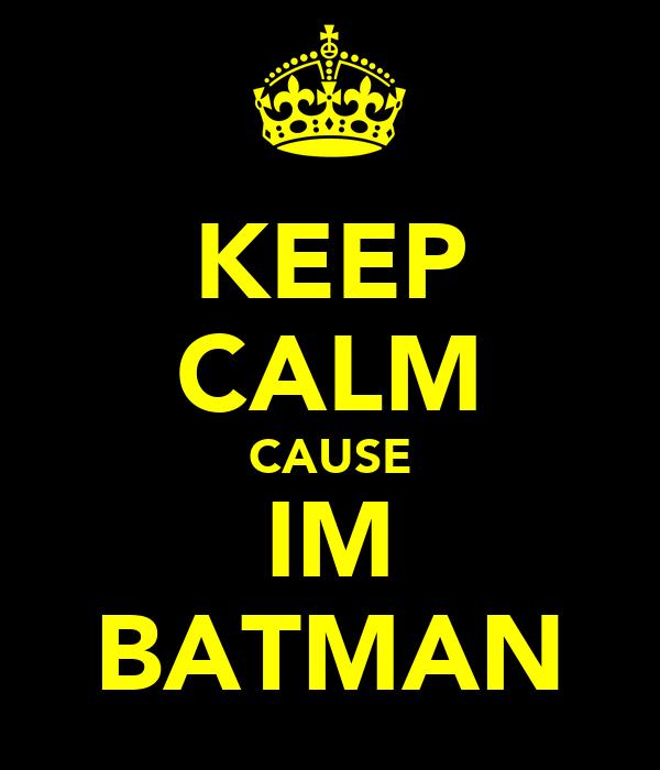 KEEP CALM CAUSE IM BATMAN