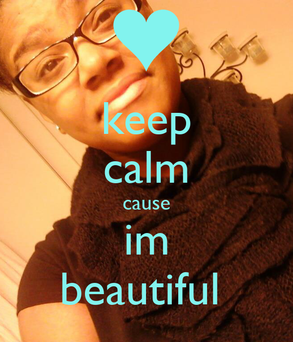 keep calm cause im beautiful